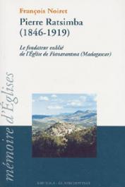 NOIRET François - Pierre Ratsimba, 1846-1919: le fondateur oublié de l'Eglise de Fianarantsoa (Madagascar)