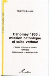 BALARD Martine - Dahomey 1930: mission catholique et culte vodoun. L'œuvre de Francis Aupiais (1877-1945), missionnaire et ethnographe