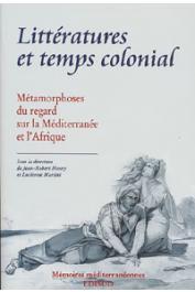 HENRY Jean-Robert, MARTINI Lucienne - Littératures et temps colonial: métamorphoses du regard sur la Méditerranée et l'Afrique: actes du Colloque d'Aix en Provence, 7-8 avril 1997, tenu au Centre des archives d'outre-mer
