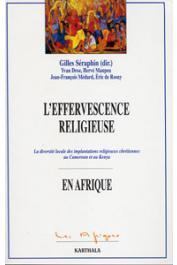 SERAPHIN Gilles (sous la direction de) - L'effervescence religieuse. La diversité loxcale des implantations religieuses chrétiennes au Cameroun et au Kenya