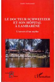 AUDOYNAUD André - Le Docteur Schweitzer et son hôpital à Lambaréné. L'envers d'un mythe