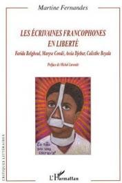 FERNANDES Martine - Les écrivaines francophones en liberté. Farida Belghoul, Maryse Condé, Assia Djebar, Calixthe Beyala