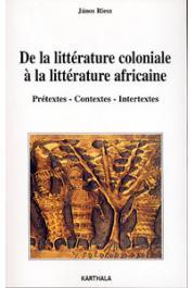 RIESZ Janos - De la littérature coloniale à la littérature africaine - Prétextes - Contextes - Intertextes