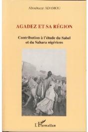ADAMOU Aboubacar - Agadez et sa région. Contribution à l'étude du Sahel et du sahara nigériens