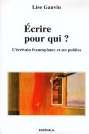 GAUVIN Lise - Ecrire pour qui ? L'écrivain francophone et ses publics