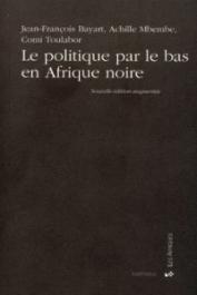 BAYART Jean-François, MBEMBE Achille, TOULABOR Comi M. - Le politique par le bas en Afrique noire. Nouvelle édition augmentée