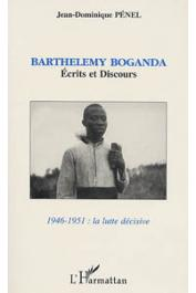 BOGANDA Barthelemy, PENEL Jean-Dominique, (éditeur) -  Barthélémy Boganda: écrits et discours (1946-1951: la lutte décisive)