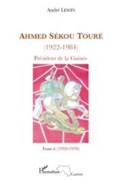 LEWIN André - Ahmed Sékou Touré (1922-1984). Président de la Guinée. Tome 6: 1970-1976