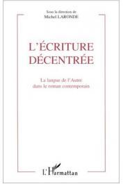 LARONDE Michel (sous la direction de) - L'écriture décentrée. La langue de l'autre dans le roman contemporain