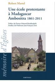 MARTEL Robert - Une école protestante à Madagascar. Ambositra 1861-2011