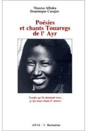 ALBAKA Moussa, CASAJUS Dominique - Poésies et chants touaregs de l'Ayr. Tandis qu'ils dorment tous, je dis mon chant d'amour