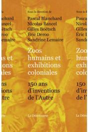 BLANCHARD Pascal, BANCEL Nicolas, BOËTSCH Gilles, DEROO Eric, LEMAIRE Sandrine (sous la direction de) - Zoos humains et exibitions coloniales