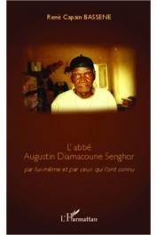 BASSENE René Capain - L'abbé Augustin Diamacoune Senghor par lui-même et par ceux qui l'ont connu