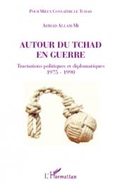ALLAM-MI Ahmad - Autour du Tchad en guerre. Tractations politiques et diplomatiques 1975-1990