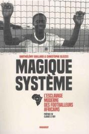 GAILLARD Barthélémy, GLEIZES Christophe - Magique système: L'esclavage moderne des footballeurs africains