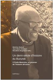 MUKURI Melchior, NDUWAYO Jean-Marie, BUGWABARI Nicodème (sous la direction de) - Un demi-siècle d'histoire du Burundi : A Emile Mworoha, un pionnier de l'histoire africaine