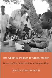 PEARSON Jessica Lynne (Professor) - The Colonial Politics of Global Health: France and the United Nations in Postwar Africa