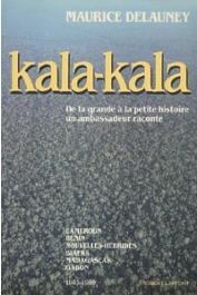 DELAUNEY Maurice - Kala-Kala. De la grande à la petit histoire. Un ambassadeur raconte. Cameroun - Bénin - Nouvelles Hébrides - Biafra - Madagascar - Gabon. (1945-1980)