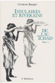 BOUQUET Christian - Insulaires et riverains du lac Tchad: une étude géographique. Tome 1