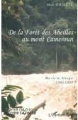 THUILLIER Alain - De la forêt des abeilles au Mont Cameroun. Ma vie en Afrique 1986-1999