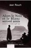 ROUCH Jean - Alors le Noir et le blanc seront amis. Carnets de mission 1947-1951
