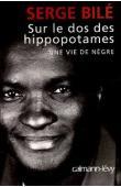 BILE Serge - Sur le dos des hippopotames. Une vie de nègre