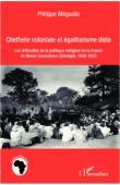 MEGUELLE Philippe - Chefferie coloniale et égalitarisme diola. Les difficultés de la politique indigène de la France en basse-Casamance (Sénégal), 1828-1923
