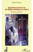 VANDAME Charles - Cinquante ans de la vie de l'Eglise catholique au Tchad. Epreuves et espérance