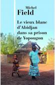 FIELD Michel - Le vieux blanc d'Abidjan dans sa prison de Yopougon