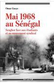 GUEYE Omar - Mai 1968 au Sénégal. Senghor face aux étudiants et au mouvement syndical