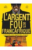 HAREL Xavier, SOLE Julien - L'argent fou de la Françafrique. L'affaire des biens mal acquis