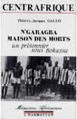GALLO Jacques Thierry - Centrafrique, N'garagba la maison des morts: un prisonnier sous Bokassa