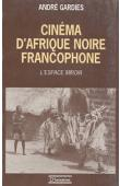 GARDIES André - Cinéma d'Afrique noire francophone: l'espace-miroir