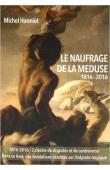 HANNIET Michel - Le naufrage de la Méduse: Paroles de rescapés. 1816-2016 La véritable histoire du naufrage de La Méduse